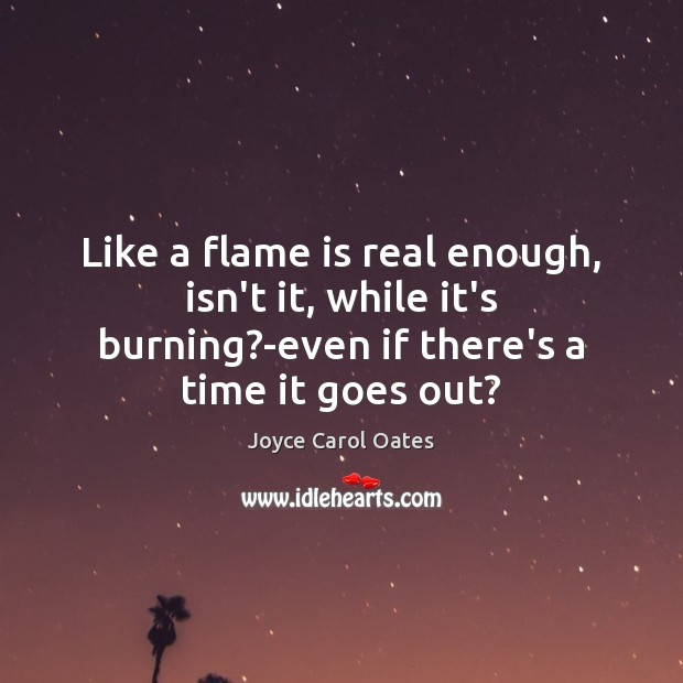 Like a flame is real enough, isn't it, while it's burning?-even Joyce Carol Oates Picture Quote