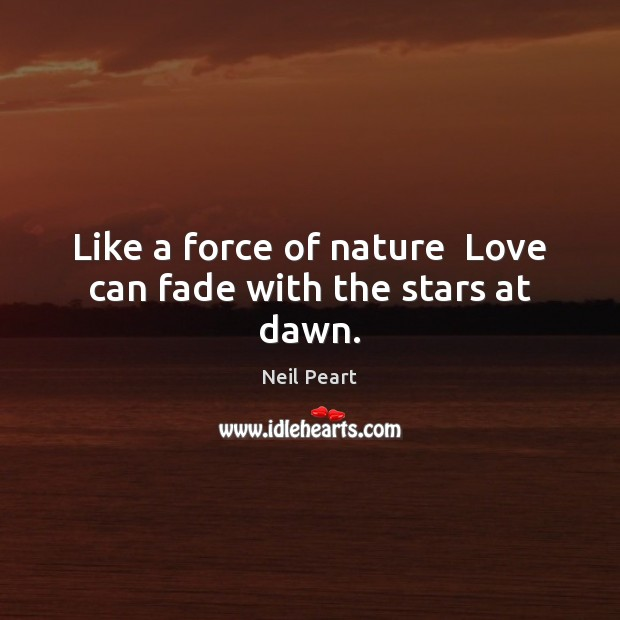 Like a force of nature  Love can fade with the stars at dawn. Image