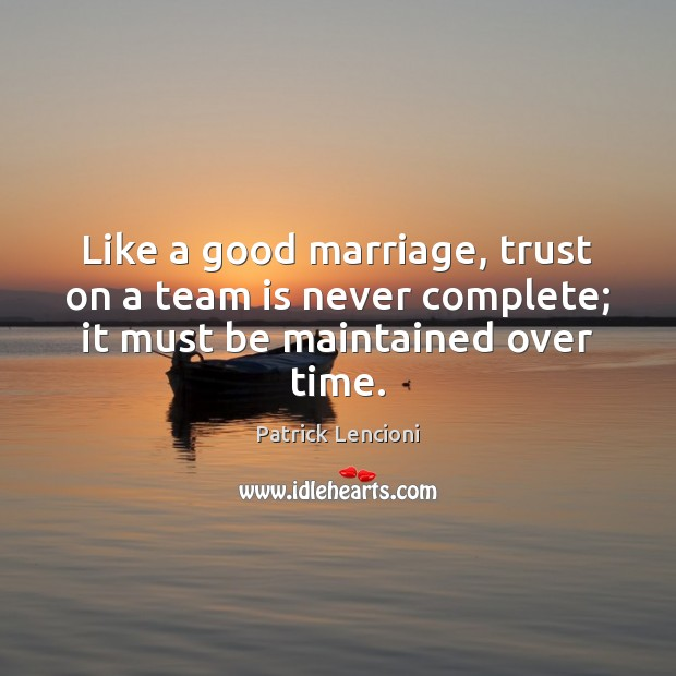 Like a good marriage, trust on a team is never complete; it must be maintained over time. Patrick Lencioni Picture Quote
