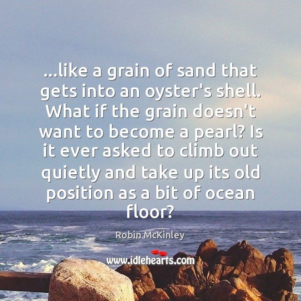…like a grain of sand that gets into an oyster's shell. What Image