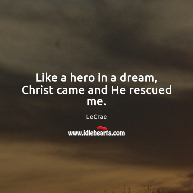 LeCrae Picture Quote image saying: Like a hero in a dream, Christ came and He rescued me.