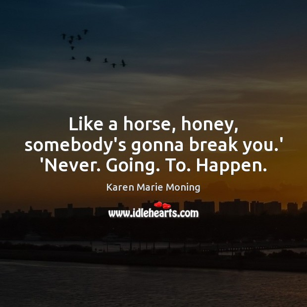 Like a horse, honey, somebody's gonna break you.' 'Never. Going. To. Happen. Image