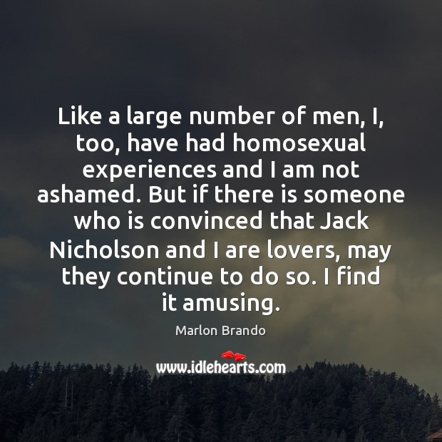 Marlon Brando Picture Quote image saying: Like a large number of men, I, too, have had homosexual experiences