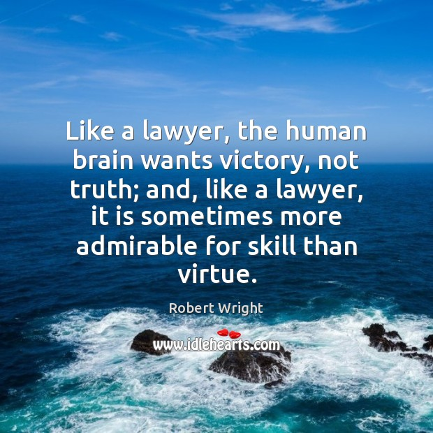 Like a lawyer, the human brain wants victory, not truth; and, like Image