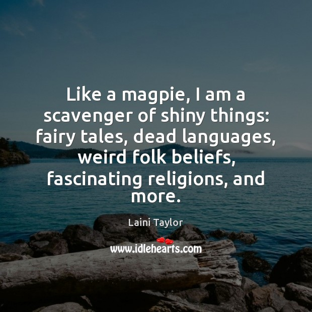 Like a magpie, I am a scavenger of shiny things: fairy tales, Laini Taylor Picture Quote