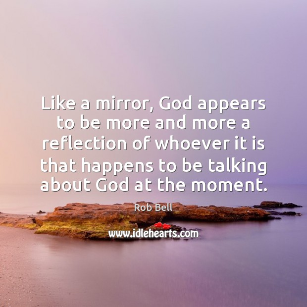 Like a mirror, God appears to be more and more a reflection Rob Bell Picture Quote
