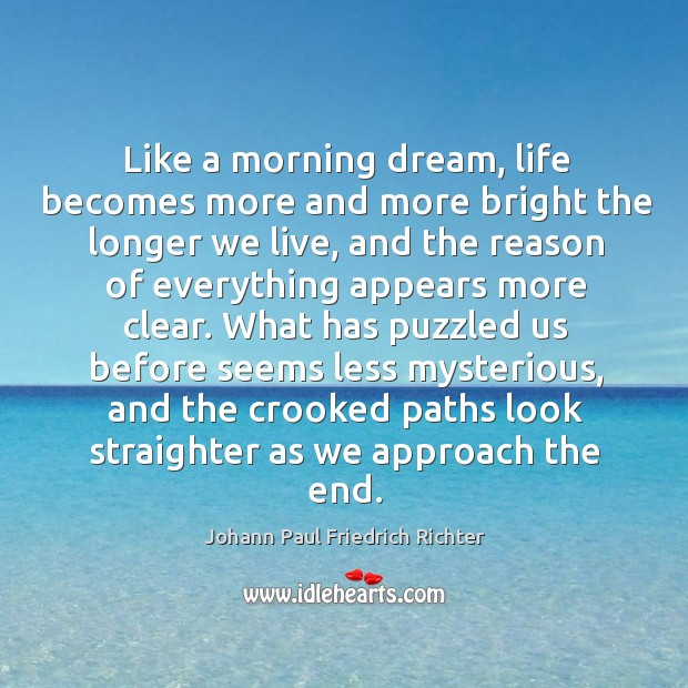 Like a morning dream, life becomes more and more bright the longer we live, and the reason Johann Paul Friedrich Richter Picture Quote