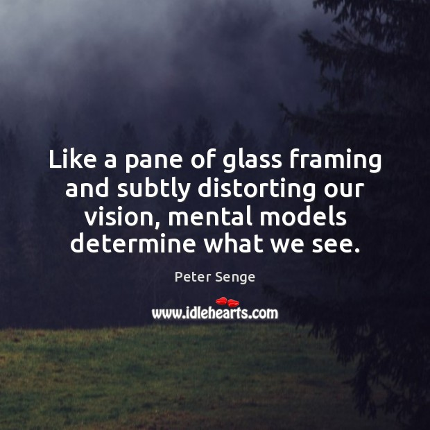 Like a pane of glass framing and subtly distorting our vision, mental Peter Senge Picture Quote