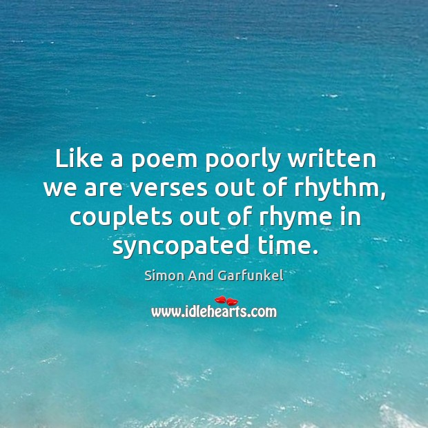 Like a poem poorly written we are verses out of rhythm, couplets out of rhyme in syncopated time. Image
