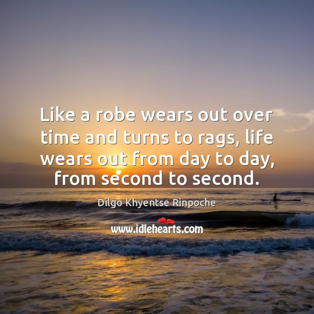 Like a robe wears out over time and turns to rags, life Dilgo Khyentse Rinpoche Picture Quote