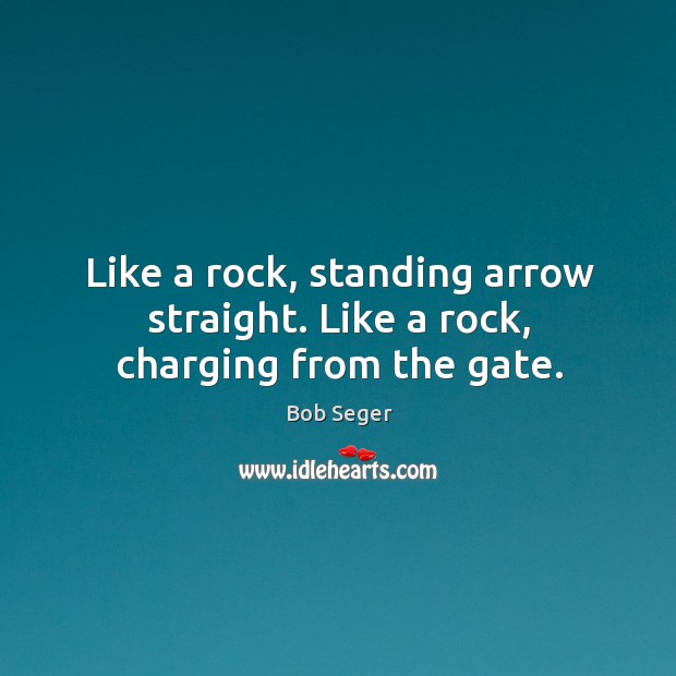 Like a rock, standing arrow straight. Like a rock, charging from the gate. Bob Seger Picture Quote