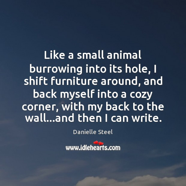 Like a small animal burrowing into its hole, I shift furniture around, Danielle Steel Picture Quote