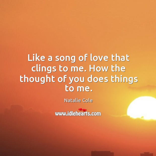 Like a song of love that clings to me. How the thought of you does things to me. Thought of You Quotes Image