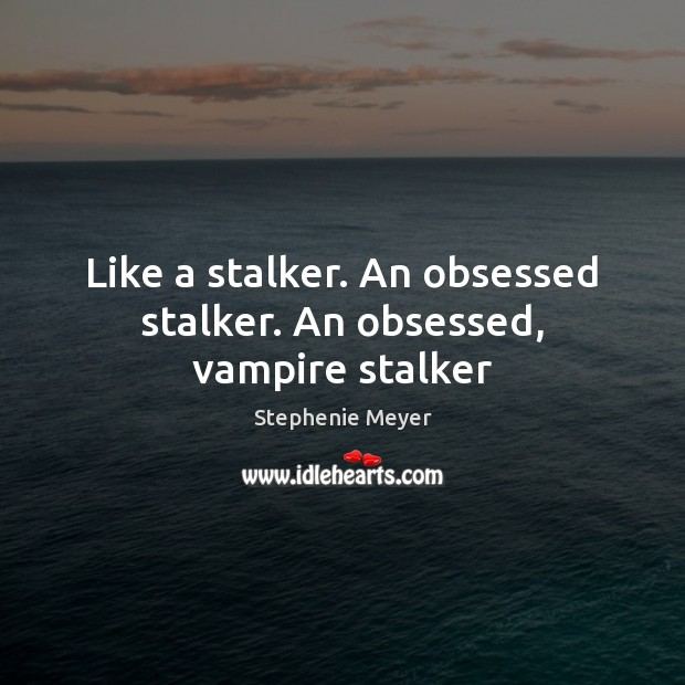 Like a stalker. An obsessed stalker. An obsessed, vampire stalker Image