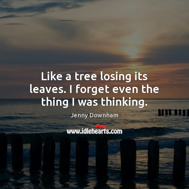 Like a tree losing its leaves. I forget even the thing I was thinking. Jenny Downham Picture Quote