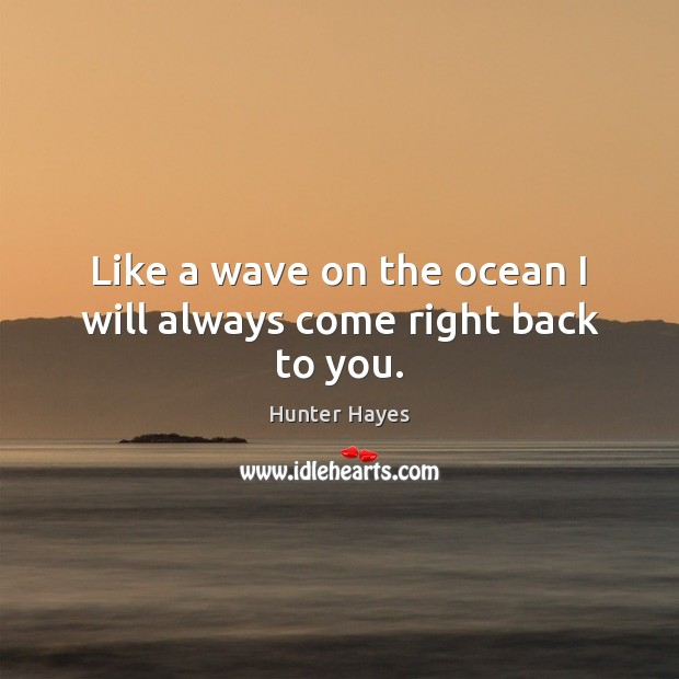 Like a wave on the ocean I will always come right back to you. Hunter Hayes Picture Quote