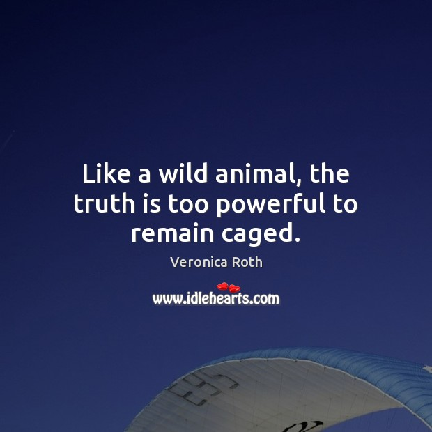 Image, Like a wild animal, the truth is too powerful to remain caged.