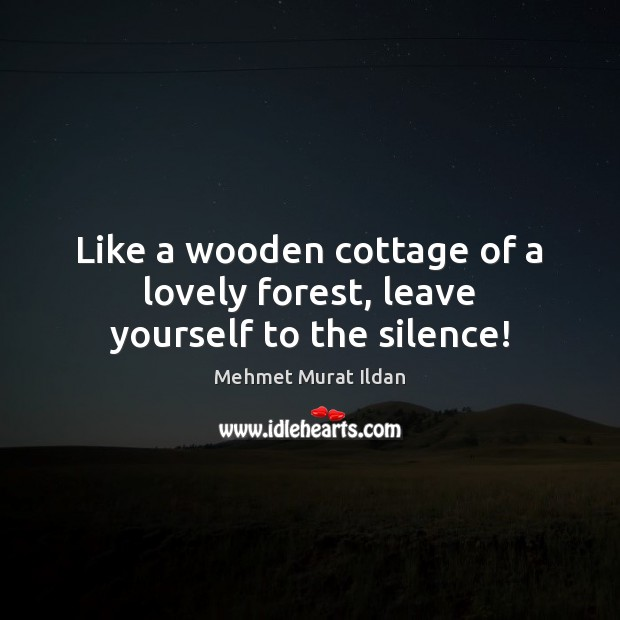 Image, Like a wooden cottage of a lovely forest, leave yourself to the silence!