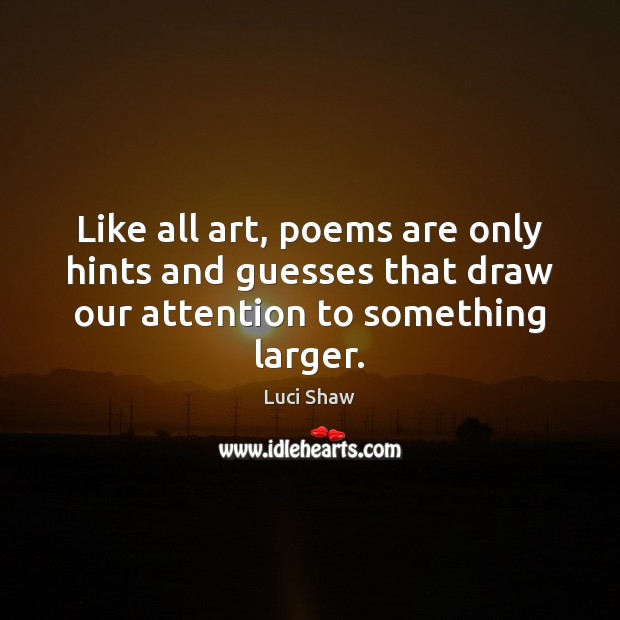 Like all art, poems are only hints and guesses that draw our Image