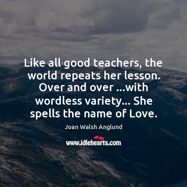 Like all good teachers, the world repeats her lesson. Over and over … Joan Walsh Anglund Picture Quote