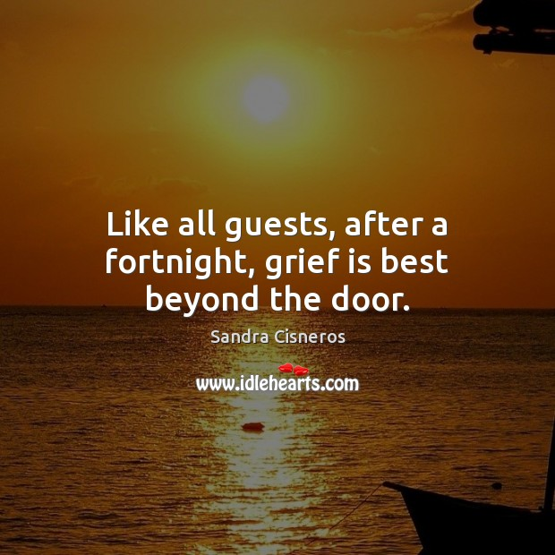 Like all guests, after a fortnight, grief is best beyond the door. Image