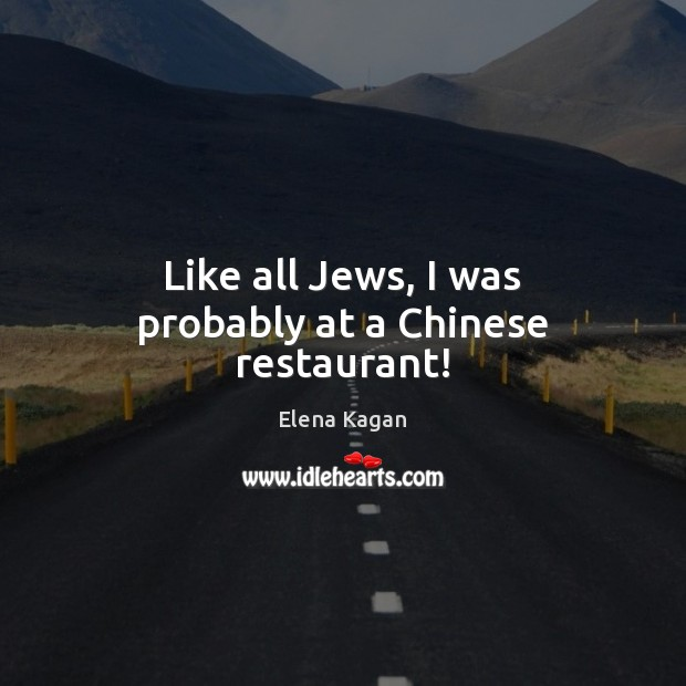 Like all Jews, I was probably at a Chinese restaurant! Elena Kagan Picture Quote