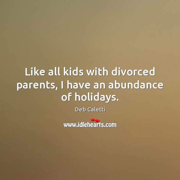 Like all kids with divorced parents, I have an abundance of holidays. Deb Caletti Picture Quote