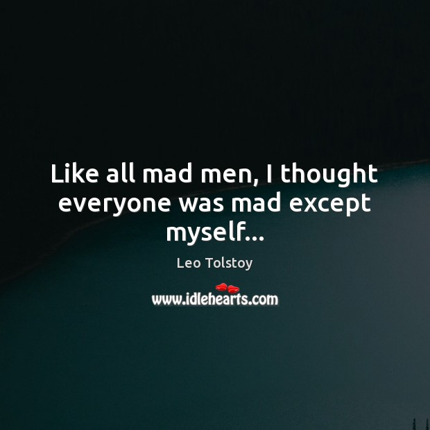 Image, Like all mad men, I thought everyone was mad except myself…