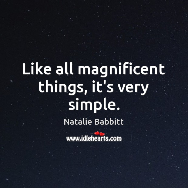 Like all magnificent things, it's very simple. Natalie Babbitt Picture Quote