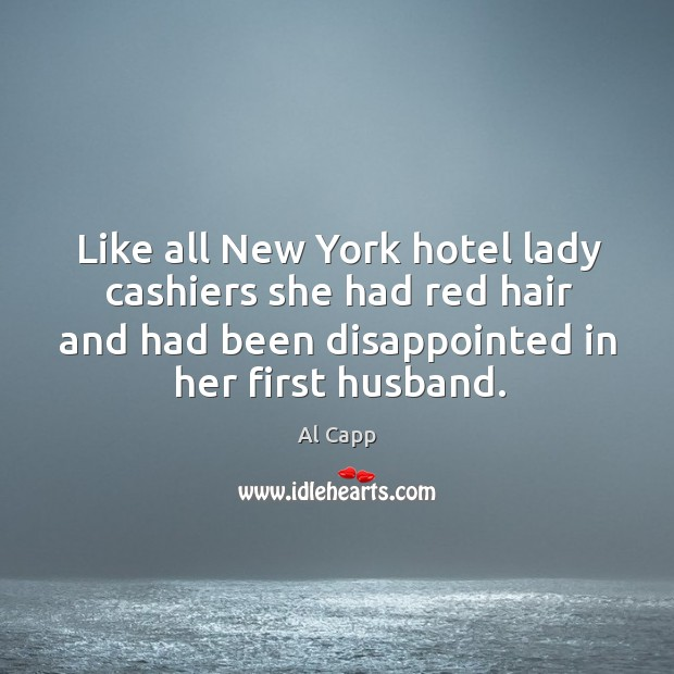 Like all new york hotel lady cashiers she had red hair and had been disappointed in her first husband. Al Capp Picture Quote