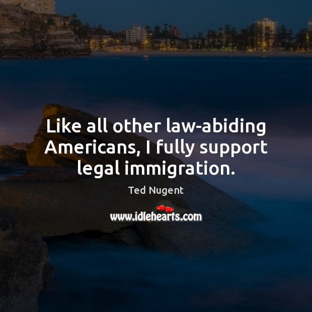 Like all other law-abiding Americans, I fully support legal immigration. Legal Quotes Image