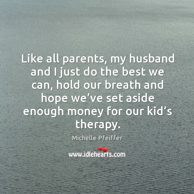 Like all parents, my husband and I just do the best we can, hold our breath and hope Image