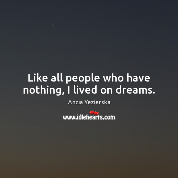 Image, Like all people who have nothing, I lived on dreams.
