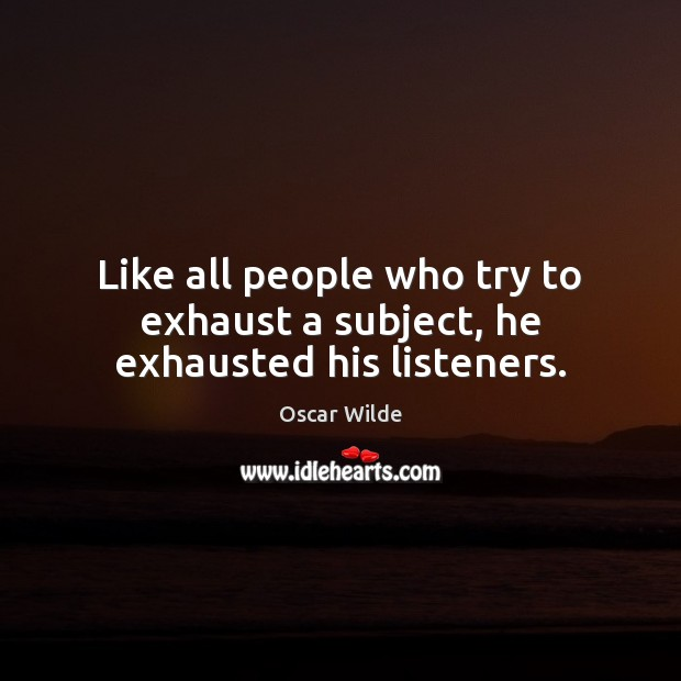Image, Like all people who try to exhaust a subject, he exhausted his listeners.
