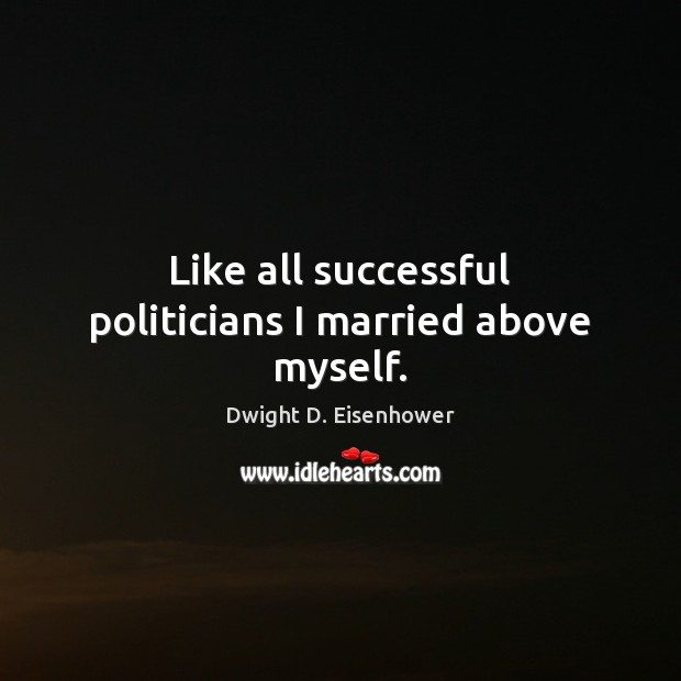 Image, Like all successful politicians I married above myself.