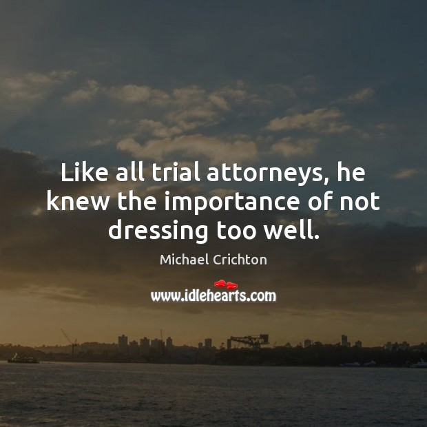 Like all trial attorneys, he knew the importance of not dressing too well. Michael Crichton Picture Quote