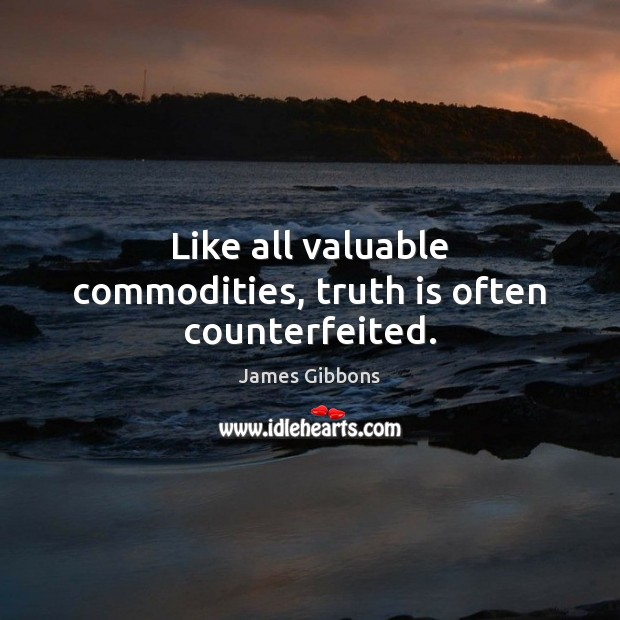 Like all valuable commodities, truth is often counterfeited. Image