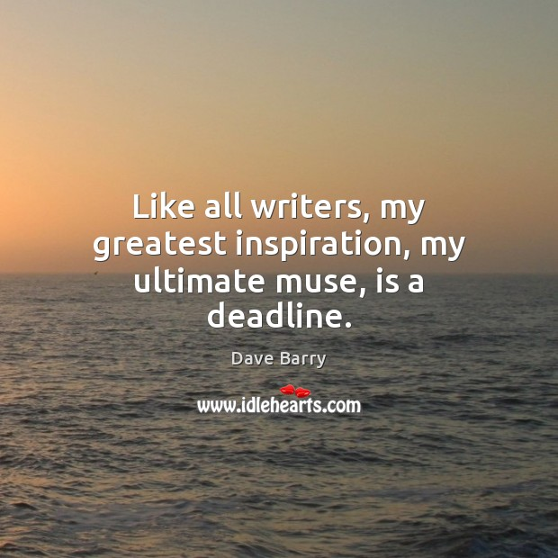 Image, Like all writers, my greatest inspiration, my ultimate muse, is a deadline.