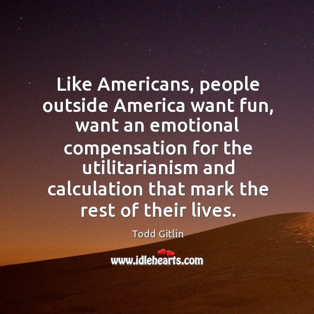 Like americans, people outside america want fun, want an emotional compensation for Image