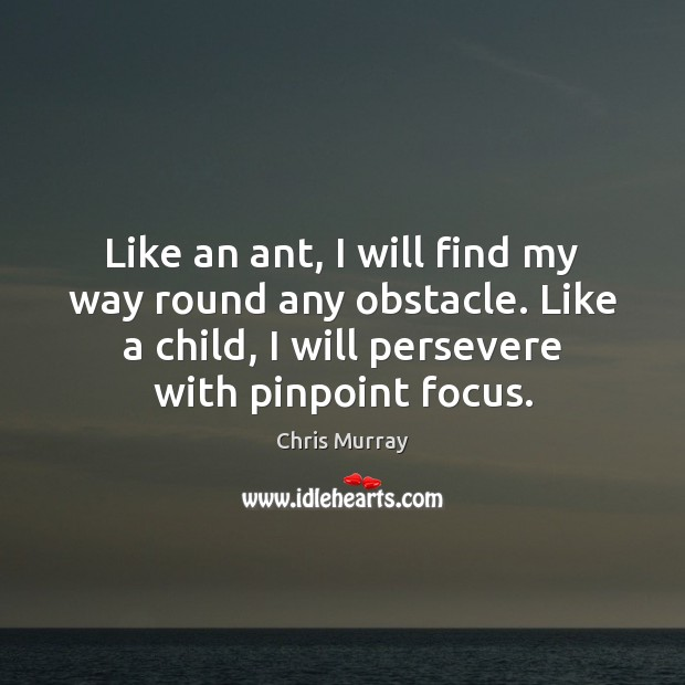 Like an ant, I will find my way round any obstacle. Like Chris Murray Picture Quote