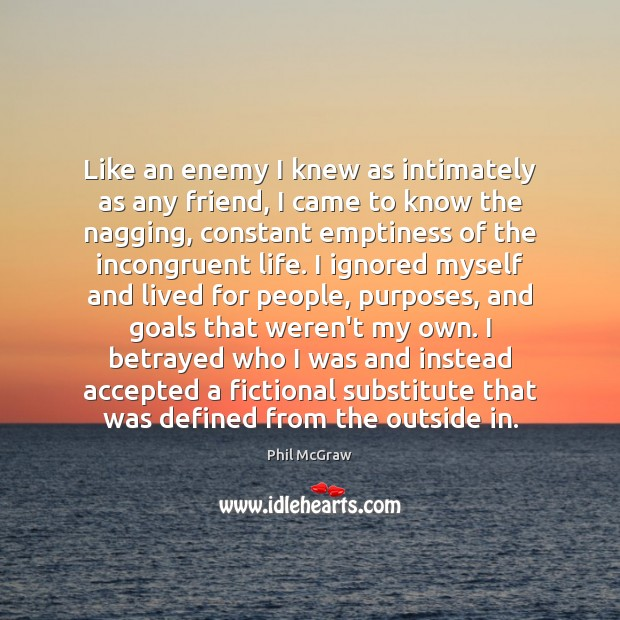 Like an enemy I knew as intimately as any friend, I came Phil McGraw Picture Quote