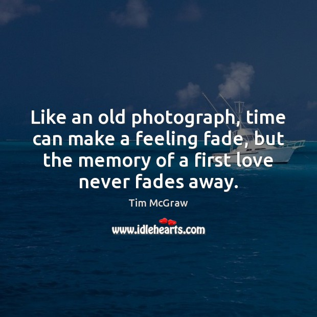 Like an old photograph, time can make a feeling fade, but the Tim McGraw Picture Quote