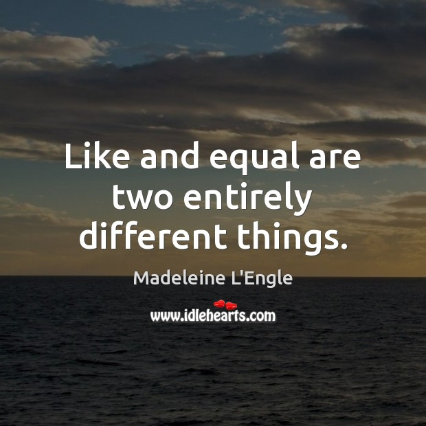 Image, Like and equal are two entirely different things.
