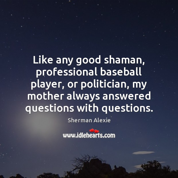 Like any good shaman, professional baseball player, or politician, my mother always Sherman Alexie Picture Quote
