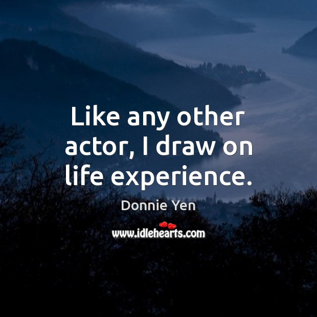 Like any other actor, I draw on life experience. Image