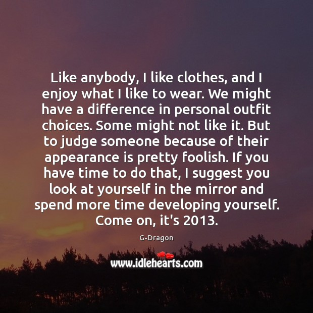 Like anybody, I like clothes, and I enjoy what I like to Appearance Quotes Image