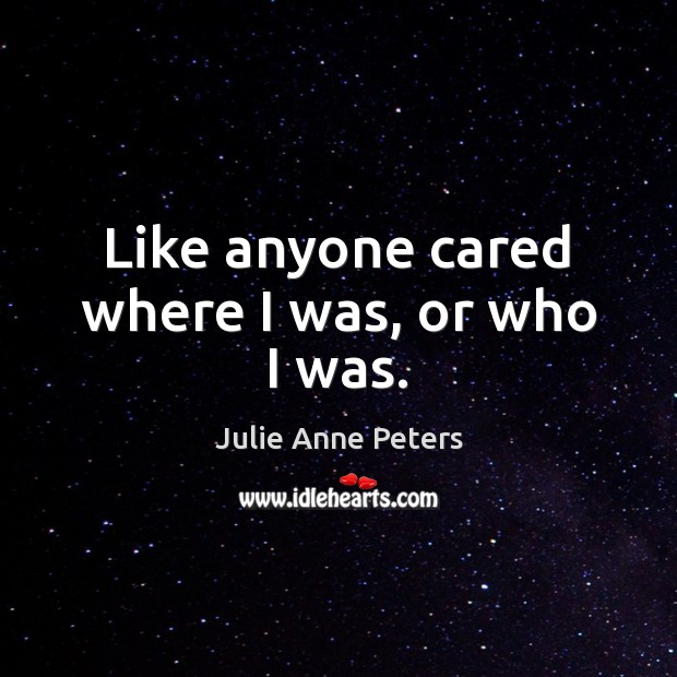 Like anyone cared where I was, or who I was. Julie Anne Peters Picture Quote