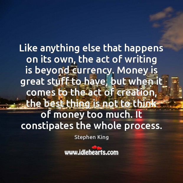 Like anything else that happens on its own, the act of writing Writing Quotes Image
