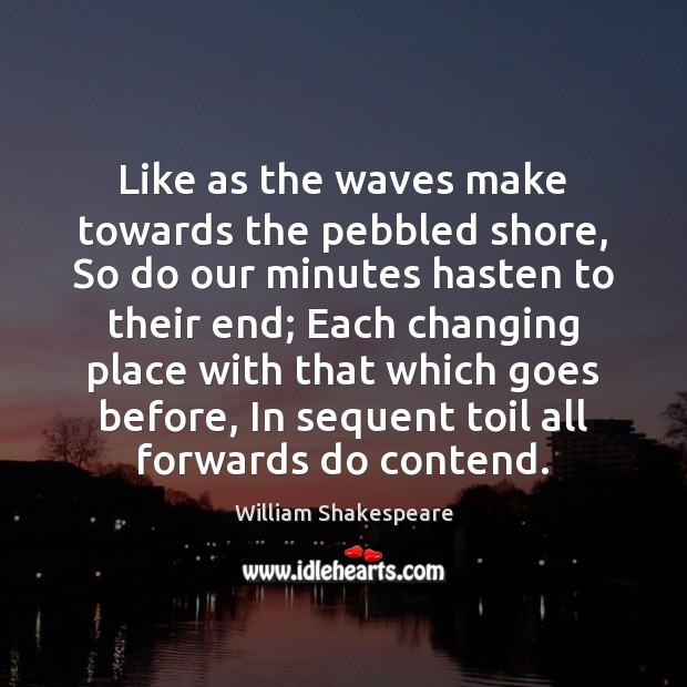 Like as the waves make towards the pebbled shore, So do our Image