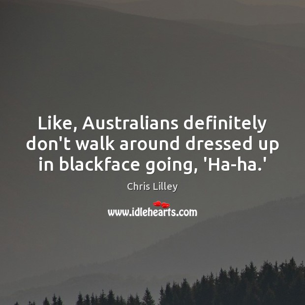 Like, Australians definitely don't walk around dressed up in blackface going, 'Ha-ha.' Chris Lilley Picture Quote